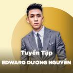 Những Bài Hát Hay Nhất Của Edward Dương Nguyễn - Dương Edward, MR.A | Download nhạc hot