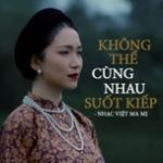 Không Thể Cùng Nhau Suốt Kiếp - Nhạc Việt Ma Mị | Download nhạc trực tuyến