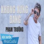 Không Xứng Đáng - Phạm Trưởng   Download nhạc mới